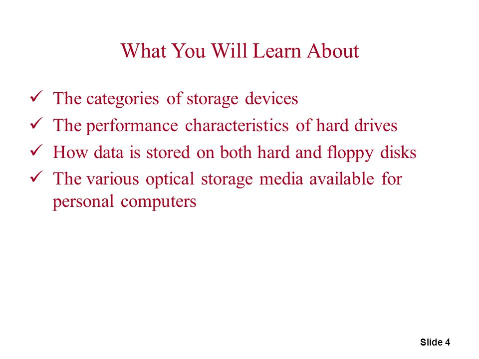 Slide 4 What You Will Learn About The categories of storage devices The performance characteristics of hard drives How data is stored on both hard and