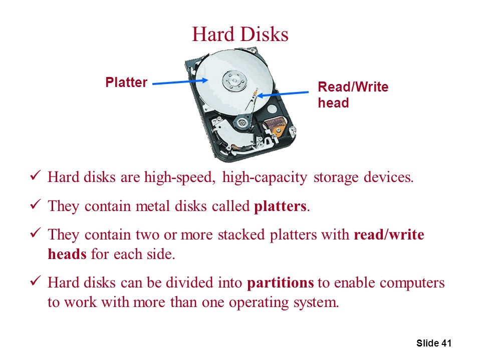 Slide 41 Platter Read/Write head Hard Disks Hard disks are high-speed, high-capacity storage devices. They contain metal disks called platters. They c