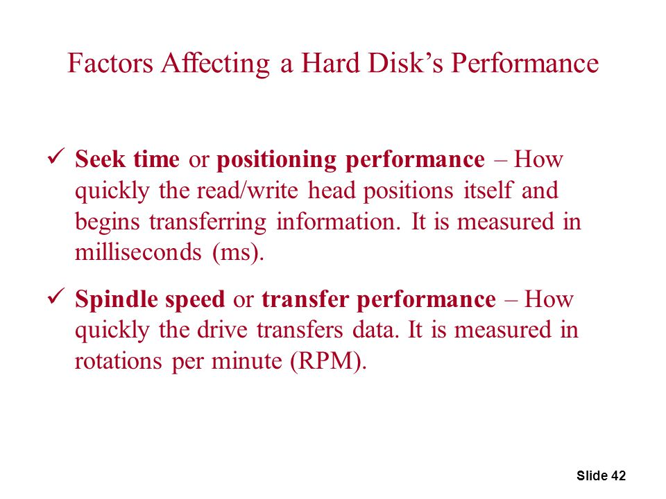 Slide 42 Factors Affecting a Hard Disk's Performance Seek time or positioning performance – How quickly the read/write head positions itself and begin