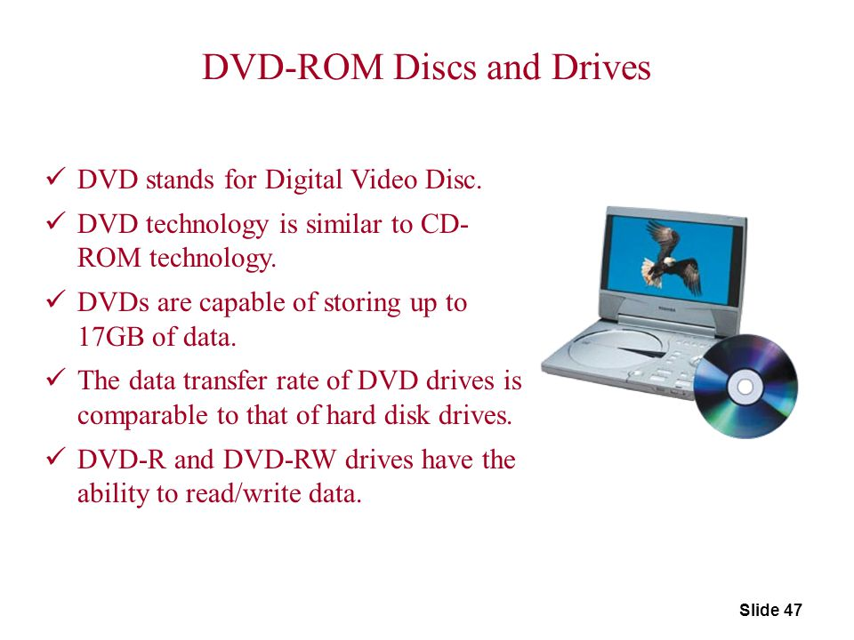 Slide 47 DVD-ROM Discs and Drives DVD stands for Digital Video Disc. DVD technology is similar to CD- ROM technology. DVDs are capable of storing up t