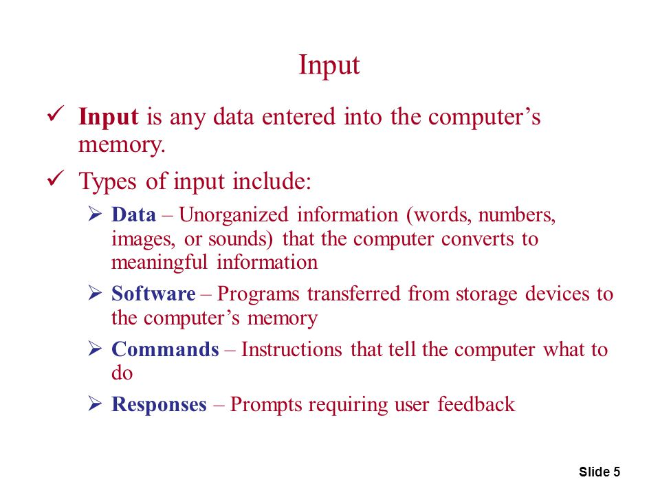 Input Devices Input device captures information and translates it into a form that can be processed and used by other parts of your computer.