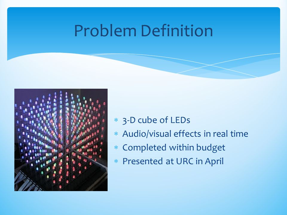  3-D cube of LEDs  Audio/visual effects in real time  Completed within budget  Presented at URC in April Problem Definition