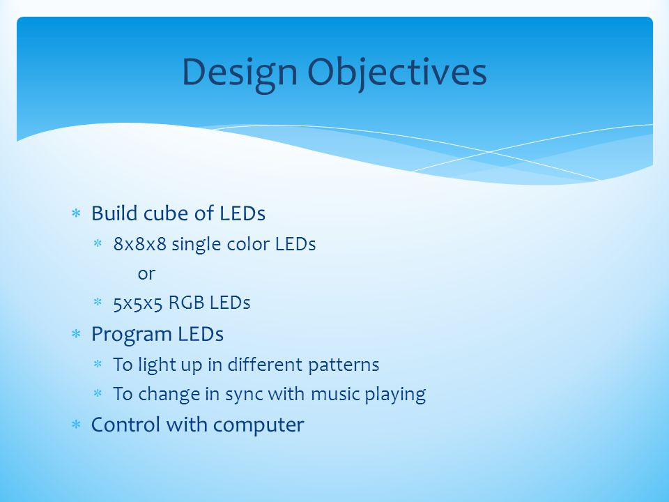  Build cube of LEDs  8x8x8 single color LEDs or  5x5x5 RGB LEDs  Program LEDs  To light up in different patterns  To change in sync with music p
