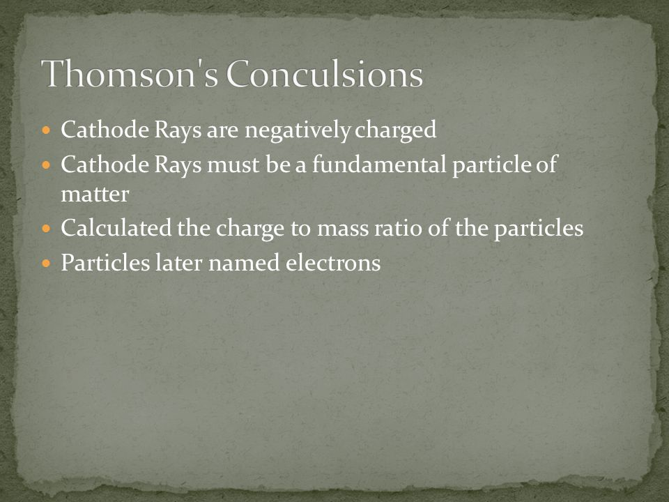 Cathode Rays are negatively charged Cathode Rays must be a fundamental particle of matter Calculated the charge to mass ratio of the particles Particl
