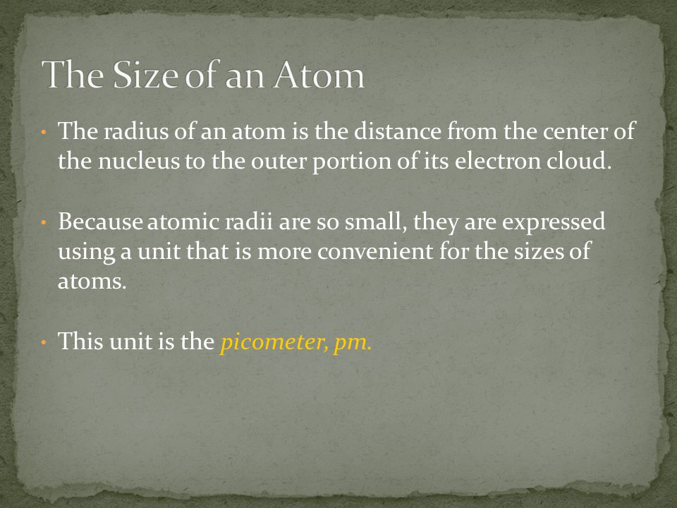 The radius of an atom is the distance from the center of the nucleus to the outer portion of its electron cloud. Because atomic radii are so small, th