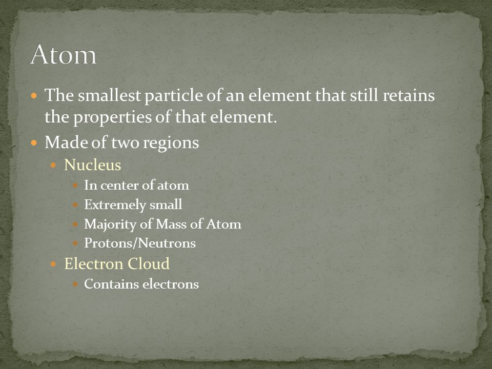 The smallest particle of an element that still retains the properties of that element. Made of two regions Nucleus In center of atom Extremely small M