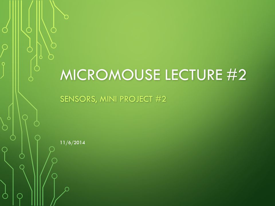 MICROMOUSE LECTURE #2 SENSORS, MINI PROJECT #2 11/6/2014