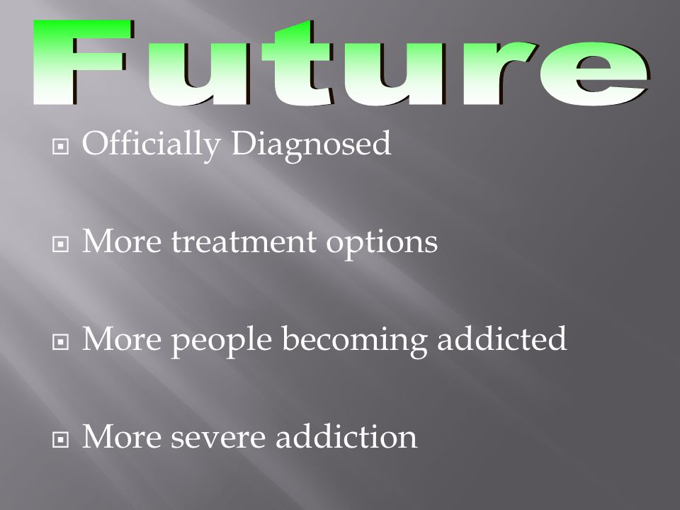  Officially Diagnosed  More treatment options  More people becoming addicted  More severe addiction