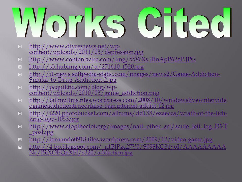  http://www.diyreviews.net/wp- content/uploads/2011/03/depression.jpg http://www.diyreviews.net/wp- content/uploads/2011/03/depression.jpg  http://www.contentwire.com/img/55WXs-iRnApP62zP.JPG http://www.contentwire.com/img/55WXs-iRnApP62zP.JPG  http://s3.hubimg.com/u/271610_f520.jpg http://s3.hubimg.com/u/271610_f520.jpg  http://i1-news.softpedia-static.com/images/news2/Game-Addiction- Similar-to-Drug-Addiction-2.jpg http://i1-news.softpedia-static.com/images/news2/Game-Addiction- Similar-to-Drug-Addiction-2.jpg  http://pcquikfix.com/blog/wp- content/uploads/2010/03/game_addiction.png http://pcquikfix.com/blog/wp- content/uploads/2010/03/game_addiction.png  http://billmullins.files.wordpress.com/2008/10/windowslivewritervide ogameaddictiontrueorfalse-baacinternet-addict-12.jpg http://billmullins.files.wordpress.com/2008/10/windowslivewritervide ogameaddictiontrueorfalse-baacinternet-addict-12.jpg  http://i220.photobucket.com/albums/dd133/ezaecca/wrath-of-the-lich- king-logo-1053.jpg http://i220.photobucket.com/albums/dd133/ezaecca/wrath-of-the-lich- king-logo-1053.jpg  http://www.stoptheclot.org/images/natt_other_art/acute_left_leg_DVT _post.jpg http://www.stoptheclot.org/images/natt_other_art/acute_left_leg_DVT _post.jpg  http://fernando0918.files.wordpress.com/2009/12/video-game.jpg http://fernando0918.files.wordpress.com/2009/12/video-game.jpg  http://4.bp.blogspot.com/_a1BlPzc27V0/S098KQ31yoI/AAAAAAAAA Nc/JSiXOEQnXFI/s320/addiction.jpg http://4.bp.blogspot.com/_a1BlPzc27V0/S098KQ31yoI/AAAAAAAAA Nc/JSiXOEQnXFI/s320/addiction.jpg