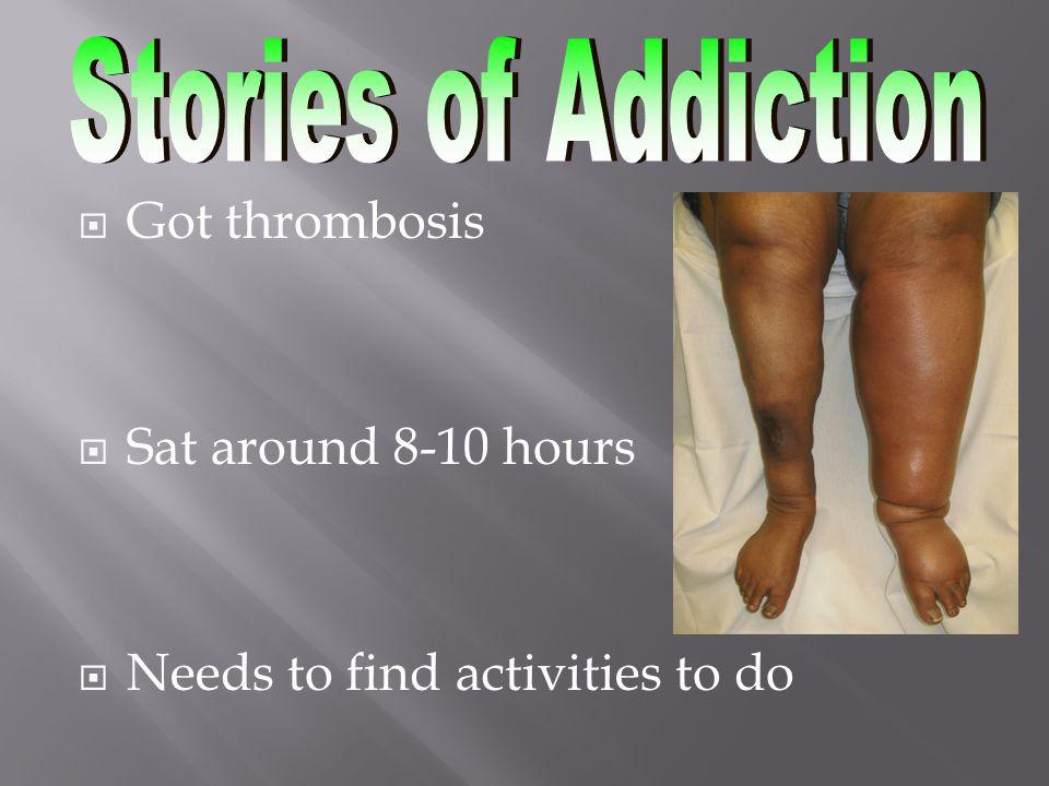  Got thrombosis  Sat around 8-10 hours  Needs to find activities to do