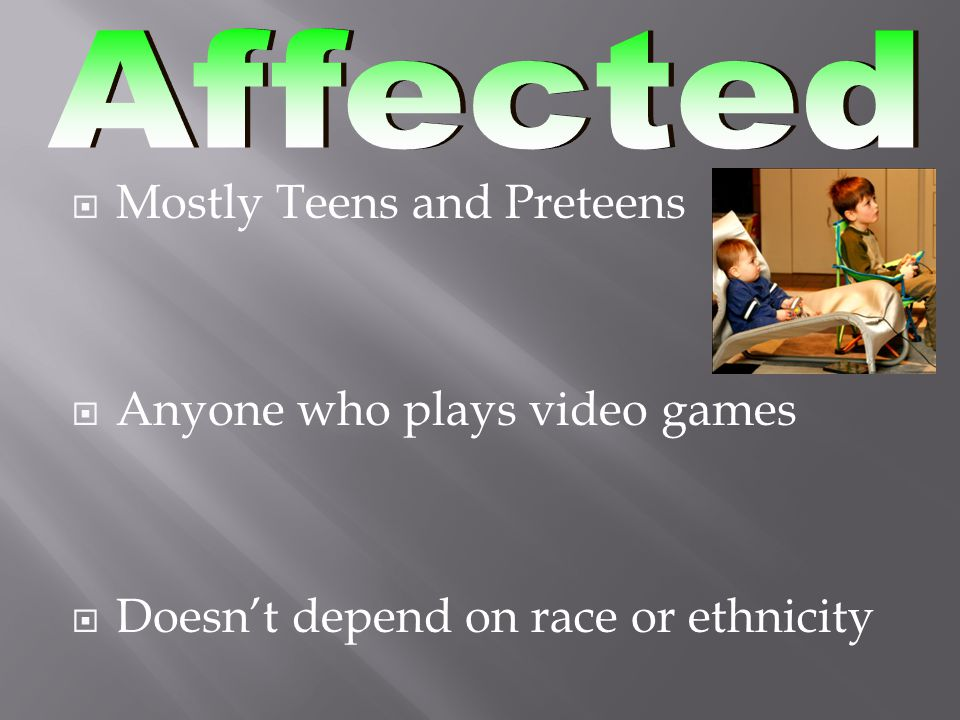  Mostly Teens and Preteens  Anyone who plays video games  Doesn't depend on race or ethnicity