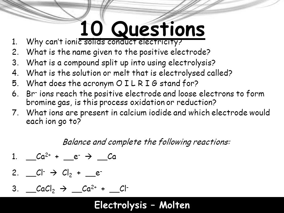 Electrolysis - Solutions At the negative electrode, positively charged ions gain electrons (reduction) and at the positive electrode, negatively charged ions lose electrons (oxidation).