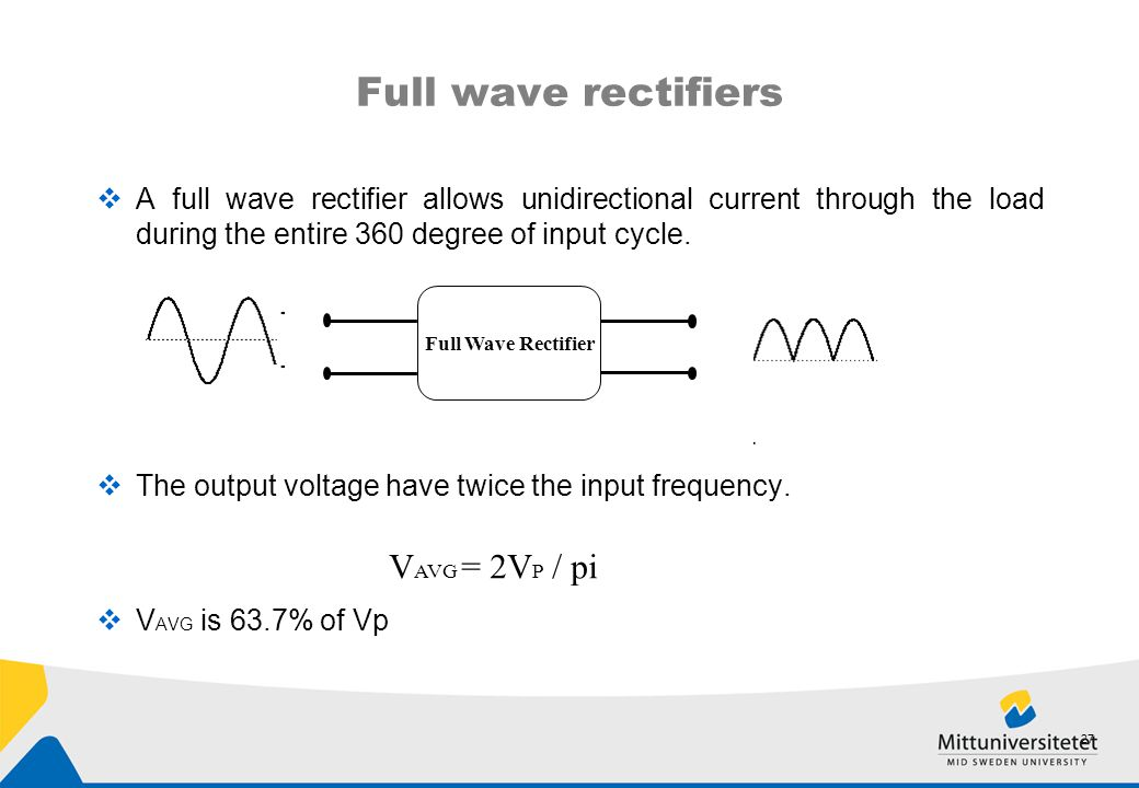  A full wave rectifier allows unidirectional current through the load during the entire 360 degree of input cycle.  The output voltage have twice th