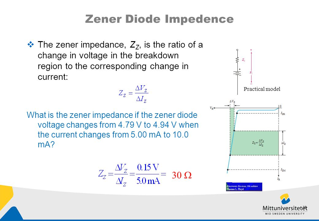 Zener Diode Impedence  The zener impedance, Z Z, is the ratio of a change in voltage in the breakdown region to the corresponding change in current: