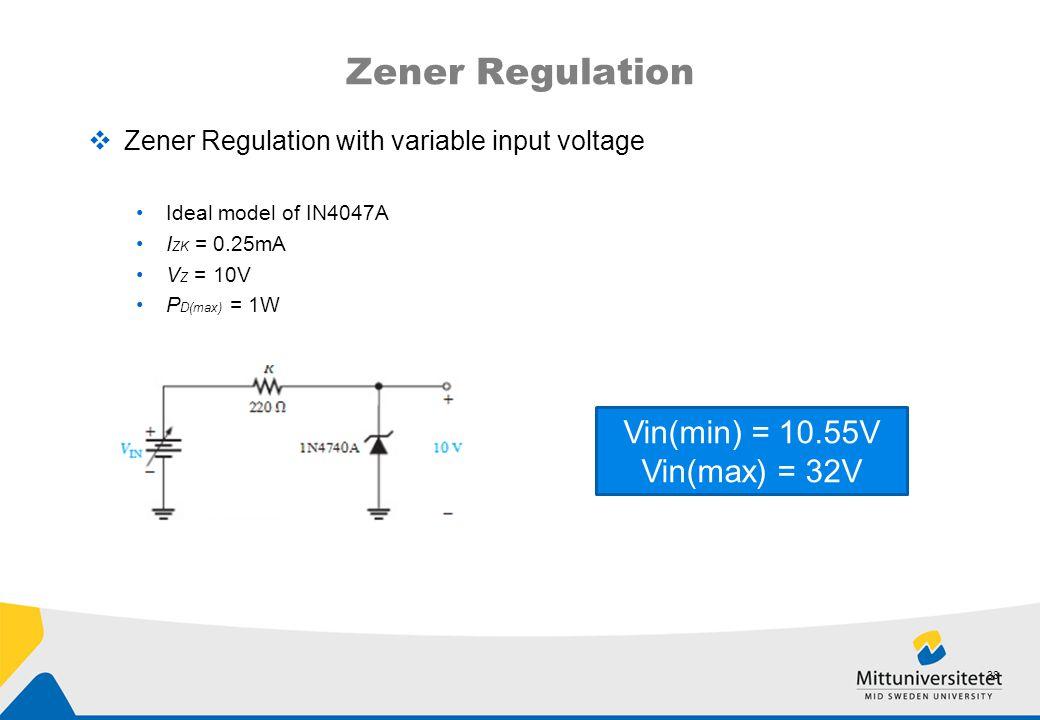 Zener Regulation  Zener Regulation with variable input voltage Ideal model of IN4047A I ZK = 0.25mA V Z = 10V P D(max) = 1W 38 Vin(min) = 10.55V Vin(