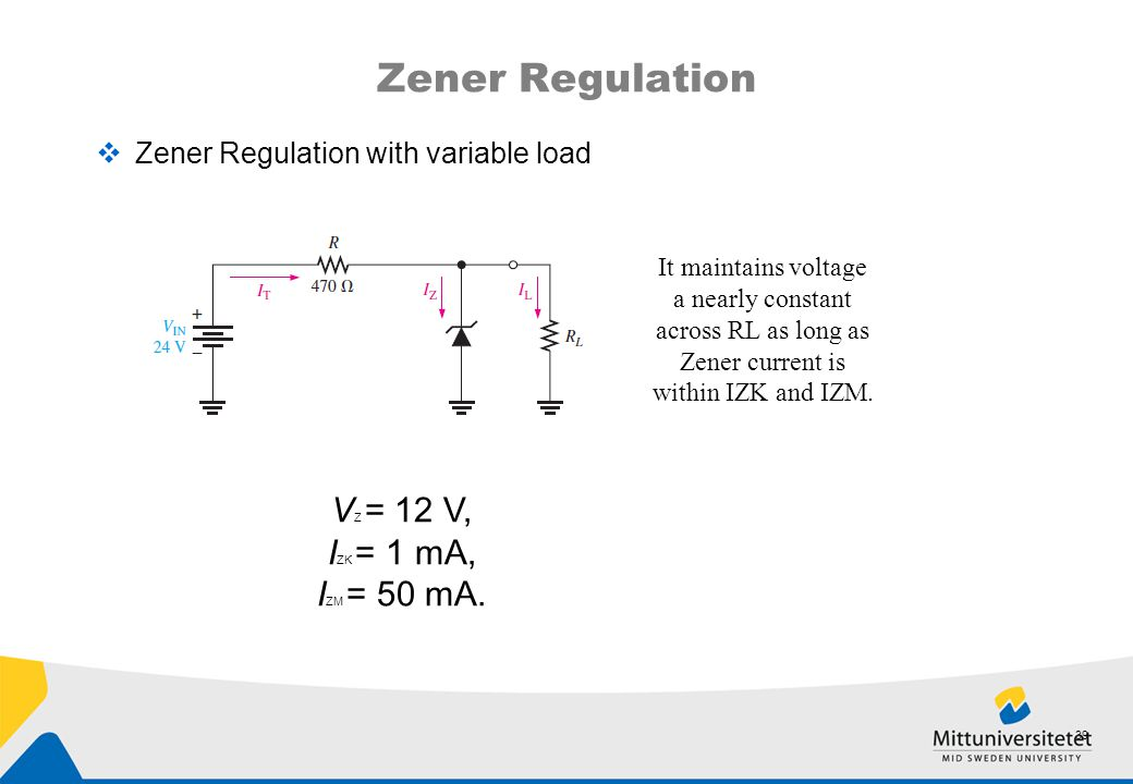 Zener Regulation  Zener Regulation with variable load 39 It maintains voltage a nearly constant across RL as long as Zener current is within IZK and