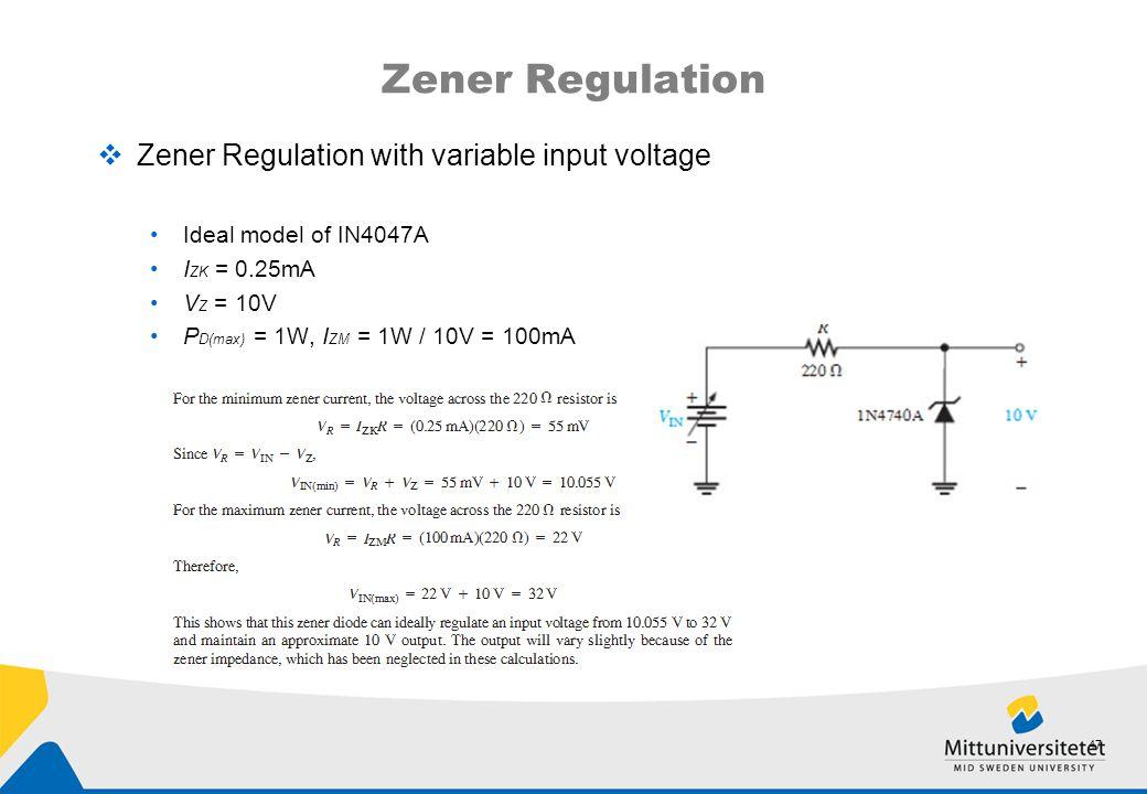 Zener Regulation  Zener Regulation with variable input voltage Ideal model of IN4047A I ZK = 0.25mA V Z = 10V P D(max) = 1W, I ZM = 1W / 10V = 100mA