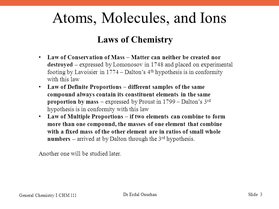 Atoms, Molecules, and Ions General Chemistry I CHM 111 Dr Erdal OnurhanSlide 3 Laws of Chemistry Law of Conservation of Mass – Matter can neither be created nor destroyed – expressed by Lomonosov in 1748 and placed on experimental footing by Lavoisier in 1774 – Dalton's 4 th hypothesis is in conformity with this law Law of Definite Proportions – different samples of the same compound always contain its constituent elements in the same proportion by mass – expressed by Proust in 1799 – Dalton's 3 rd hypothesis is in conformity with this law Law of Multiple Proportions – if two elements can combine to form more than one compound, the masses of one element that combine with a fixed mass of the other element are in ratios of small whole numbers – arrived at by Dalton through the 3 rd hypothesis.