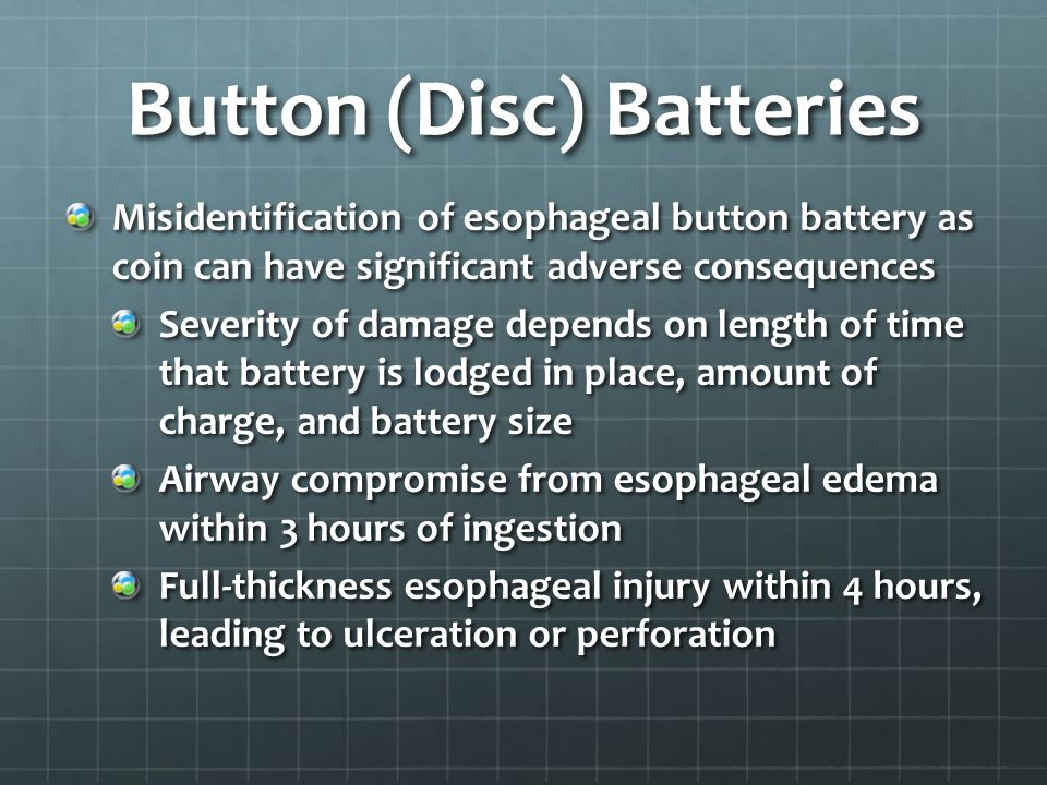 Button (Disc) Batteries Misidentification of esophageal button battery as coin can have significant adverse consequences Severity of damage depends on