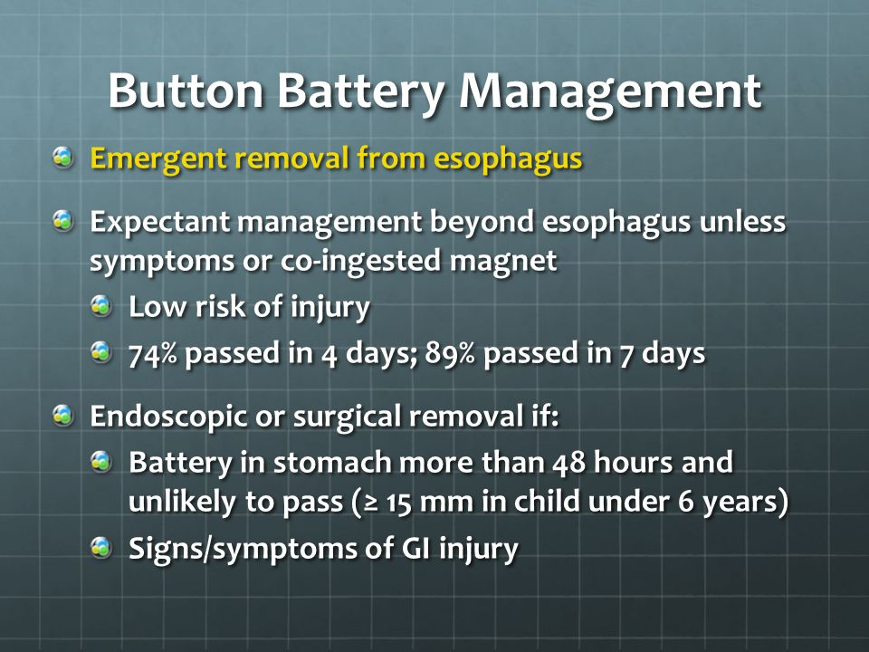 Button Battery Management Emergent removal from esophagus Expectant management beyond esophagus unless symptoms or co-ingested magnet Low risk of inju