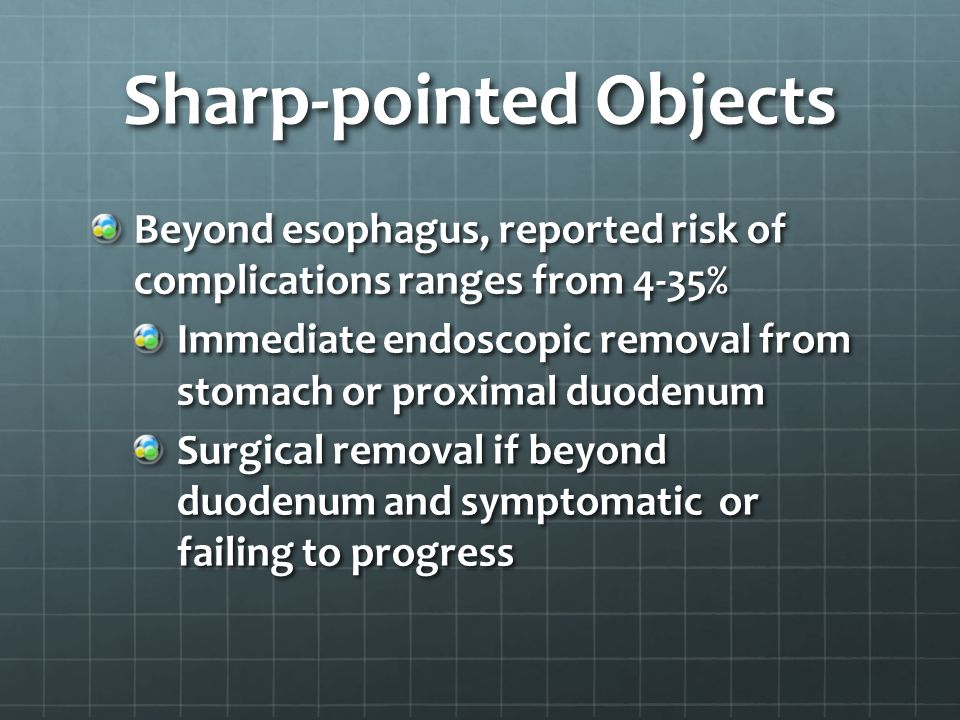 Sharp-pointed Objects Beyond esophagus, reported risk of complications ranges from 4-35% Immediate endoscopic removal from stomach or proximal duodenu