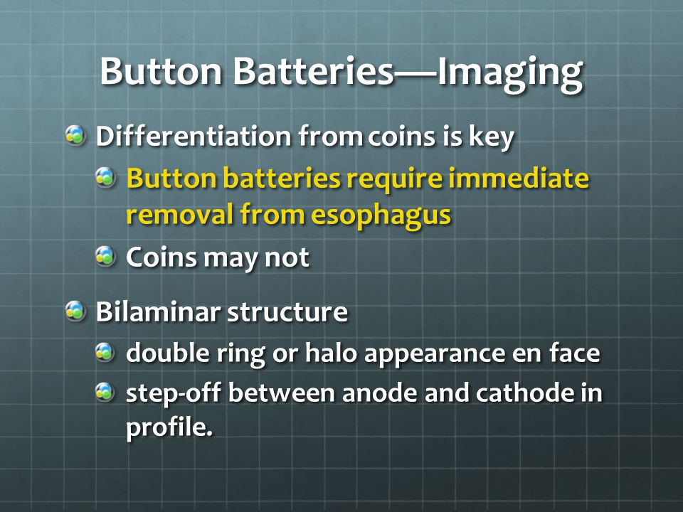 Button Batteries—Imaging Differentiation from coins is key Button batteries require immediate removal from esophagus Coins may not Bilaminar structure