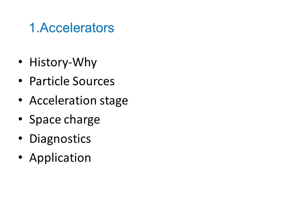History-Why Particle Sources Acceleration stage Space charge Diagnostics Application 1.Accelerators