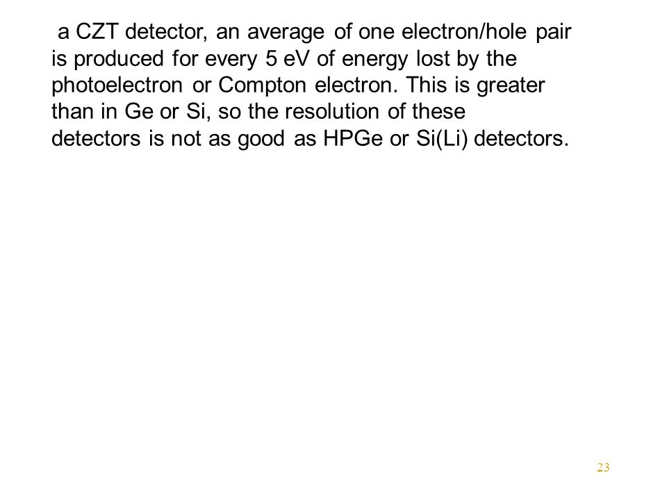 23 a CZT detector, an average of one electron/hole pair is produced for every 5 eV of energy lost by the photoelectron or Compton electron.