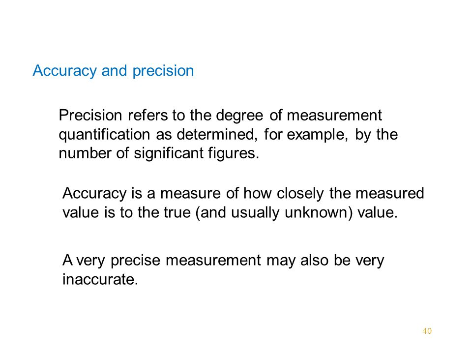 40 Accuracy and precision Precision refers to the degree of measurement quantification as determined, for example, by the number of significant figures.