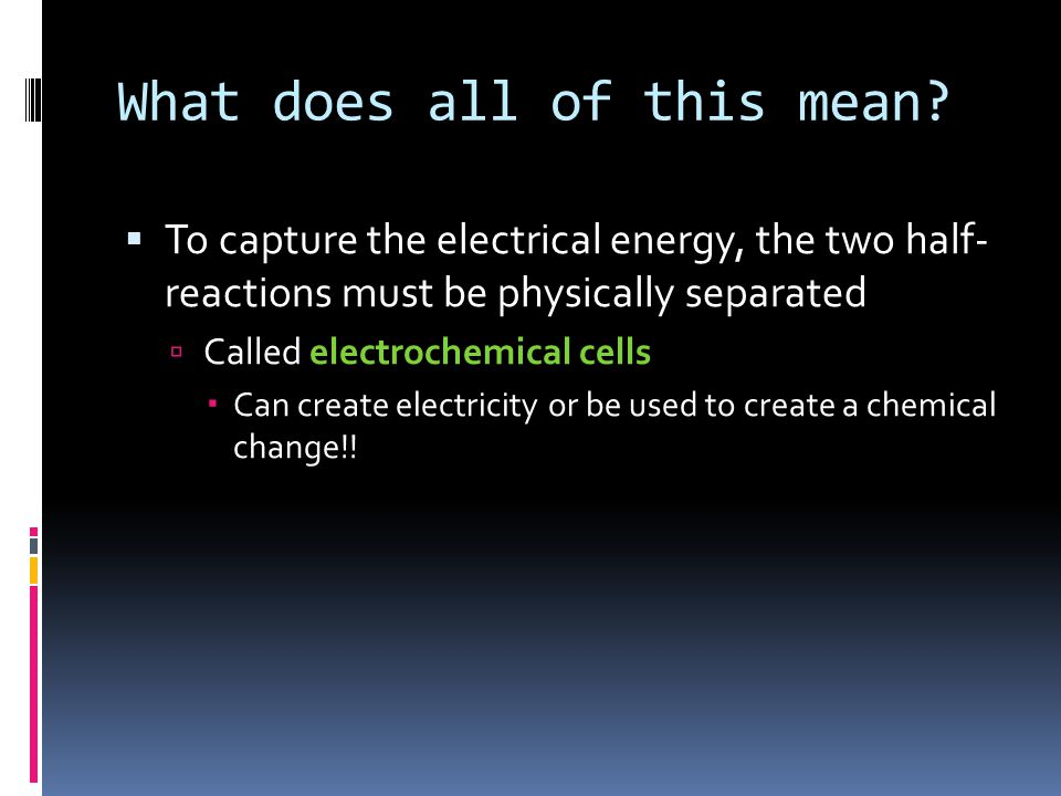 What does all of this mean?  To capture the electrical energy, the two half- reactions must be physically separated  Called electrochemical cells 