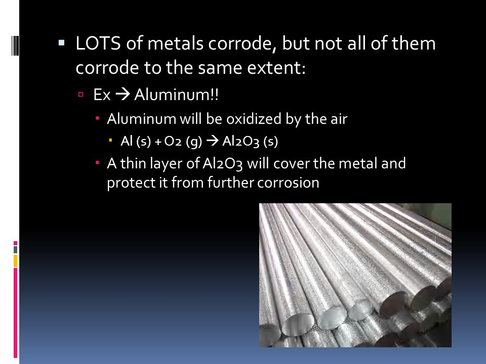  LOTS of metals corrode, but not all of them corrode to the same extent:  Ex  Aluminum!!  Aluminum will be oxidized by the air  Al (s) + O2 (g) 