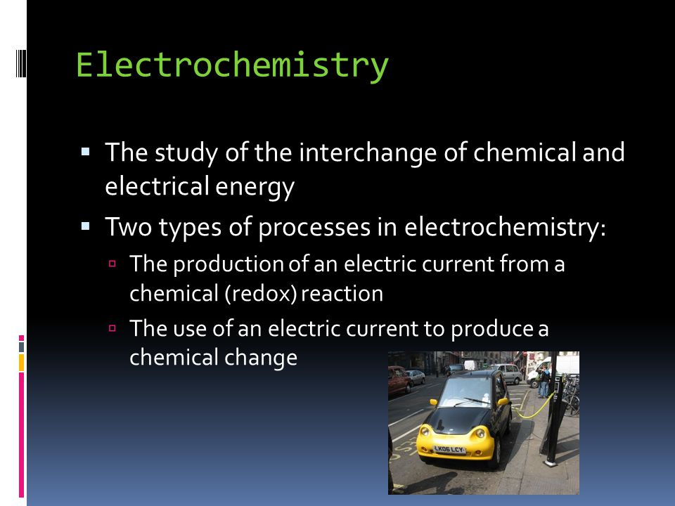 Electrochemistry  The study of the interchange of chemical and electrical energy  Two types of processes in electrochemistry:  The production of an