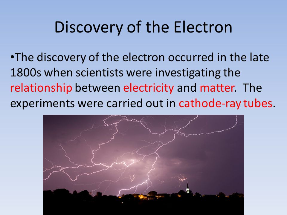 Discovery of the Electron The discovery of the electron occurred in the late 1800s when scientists were investigating the relationship between electricity and matter.