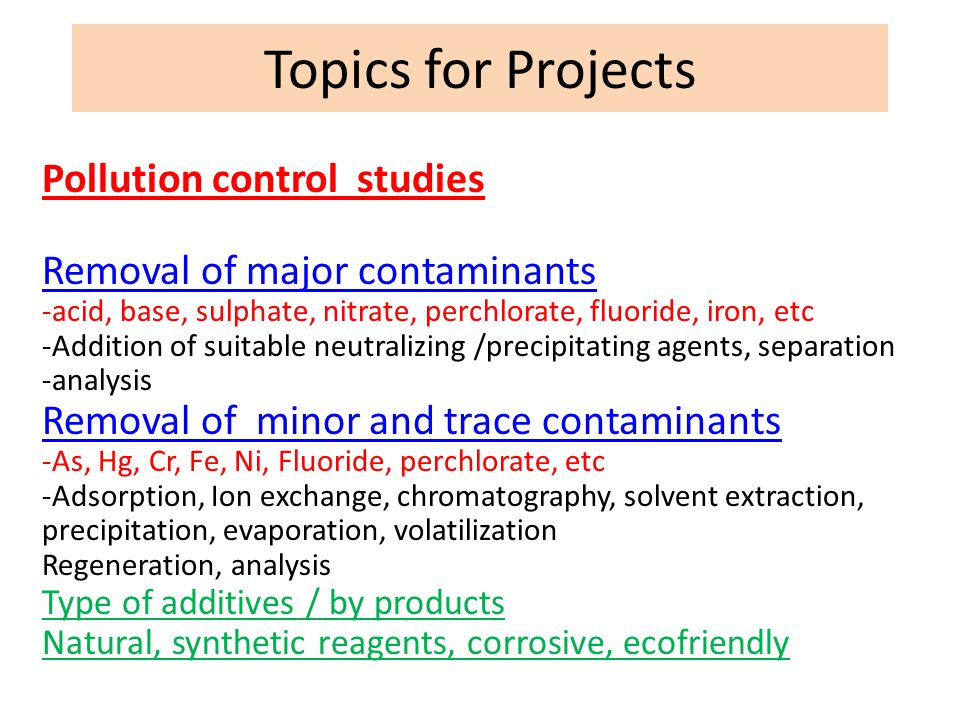 Topics for Projects Pollution control studies Removal of major contaminants -acid, base, sulphate, nitrate, perchlorate, fluoride, iron, etc -Addition
