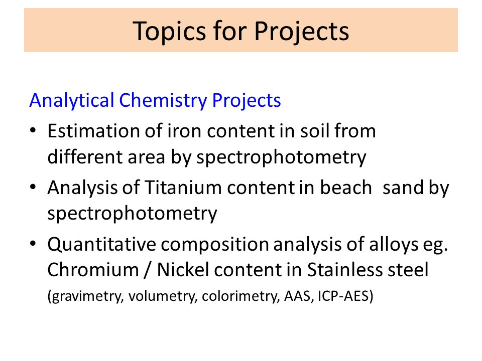 Topics for Projects Analytical Chemistry Projects Estimation of iron content in soil from different area by spectrophotometry Analysis of Titanium con