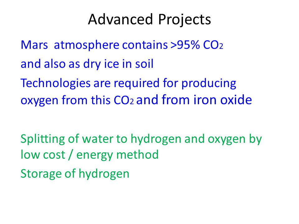 Advanced Projects Mars atmosphere contains >95% CO 2 and also as dry ice in soil Technologies are required for producing oxygen from this CO 2 and fro