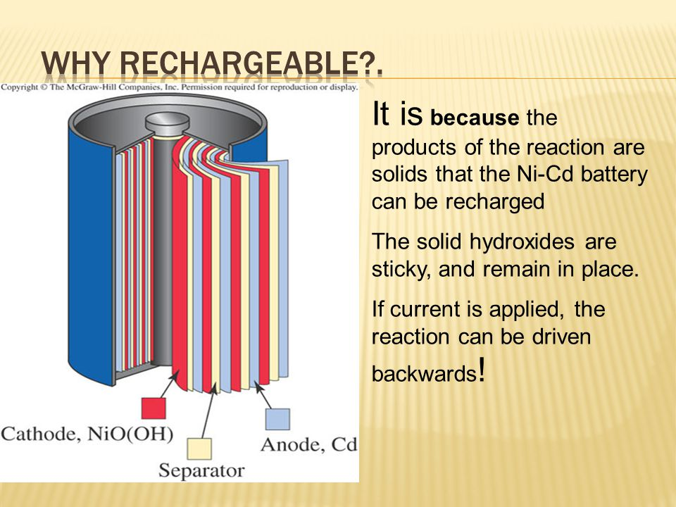NI-CAD BATTERY Anode (-) Cd + 2 OH - ---> Cd(OH) 2 + 2e- Cathode (+) NiO(OH) + H 2 O + e- ---> Ni(OH) 2 + OH - rechargeable