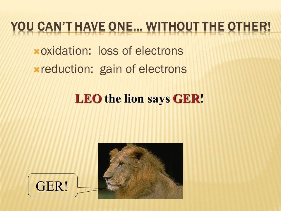  oxidation: loss of electrons  reduction: gain of electrons LEO the lion says GER! GER!