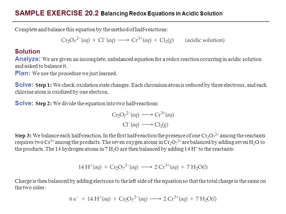 SAMPLE EXERCISE 20.2 Balancing Redox Equations in Acidic Solution Solution Analyze: We are given an incomplete, unbalanced equation for a redox reacti