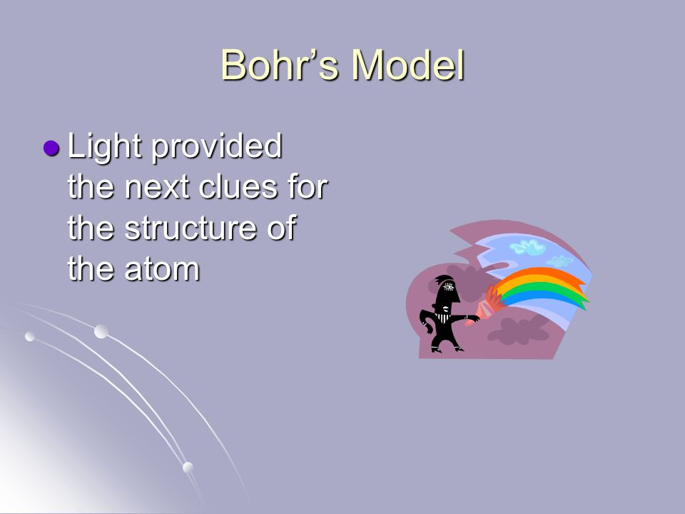 Bohr's Model Light provided the next clues for the structure of the atom Light provided the next clues for the structure of the atom