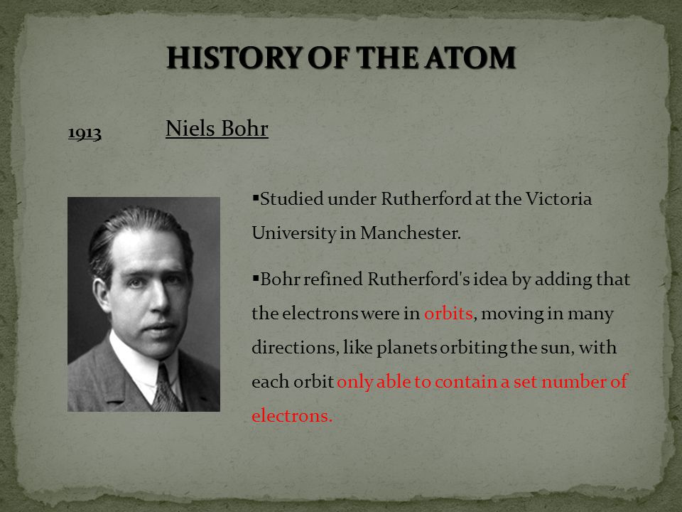 HISTORY OF THE ATOM 1913 Niels Bohr  Studied under Rutherford at the Victoria University in Manchester.  Bohr refined Rutherford's idea by adding th