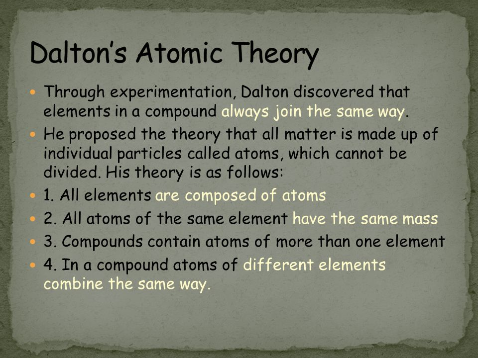 Through experimentation, Dalton discovered that elements in a compound always join the same way. He proposed the theory that all matter is made up of