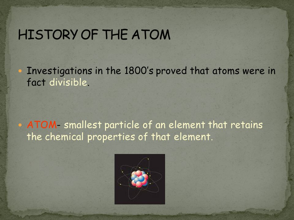 Investigations in the 1800's proved that atoms were in fact divisible. ATOM- smallest particle of an element that retains the chemical properties of t