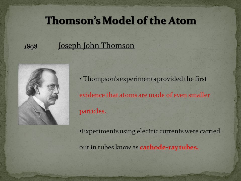 Thomson's Model of the Atom 1898 Joseph John Thomson Thompson's experiments provided the first evidence that atoms are made of even smaller particles.