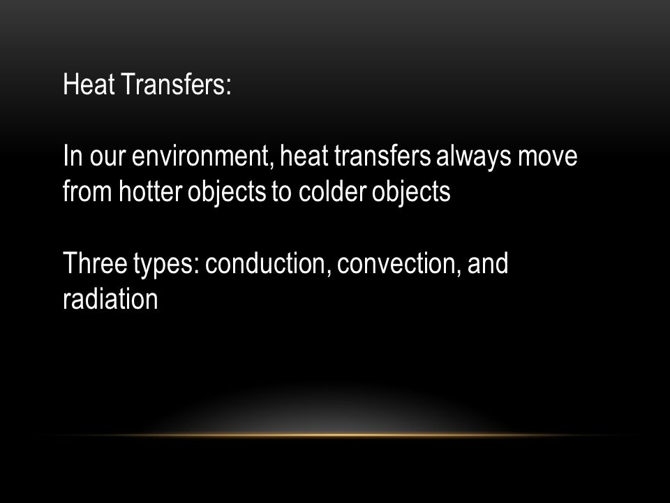 Heat Transfers: In our environment, heat transfers always move from hotter objects to colder objects Three types: conduction, convection, and radiation