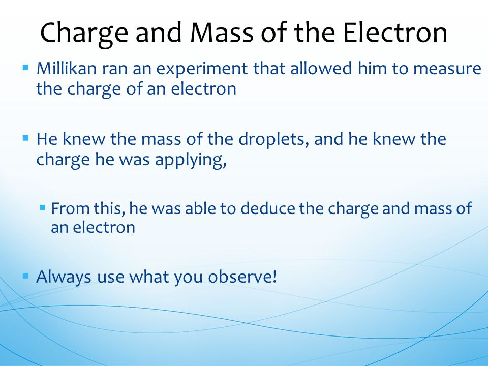  Millikan ran an experiment that allowed him to measure the charge of an electron  He knew the mass of the droplets, and he knew the charge he was a