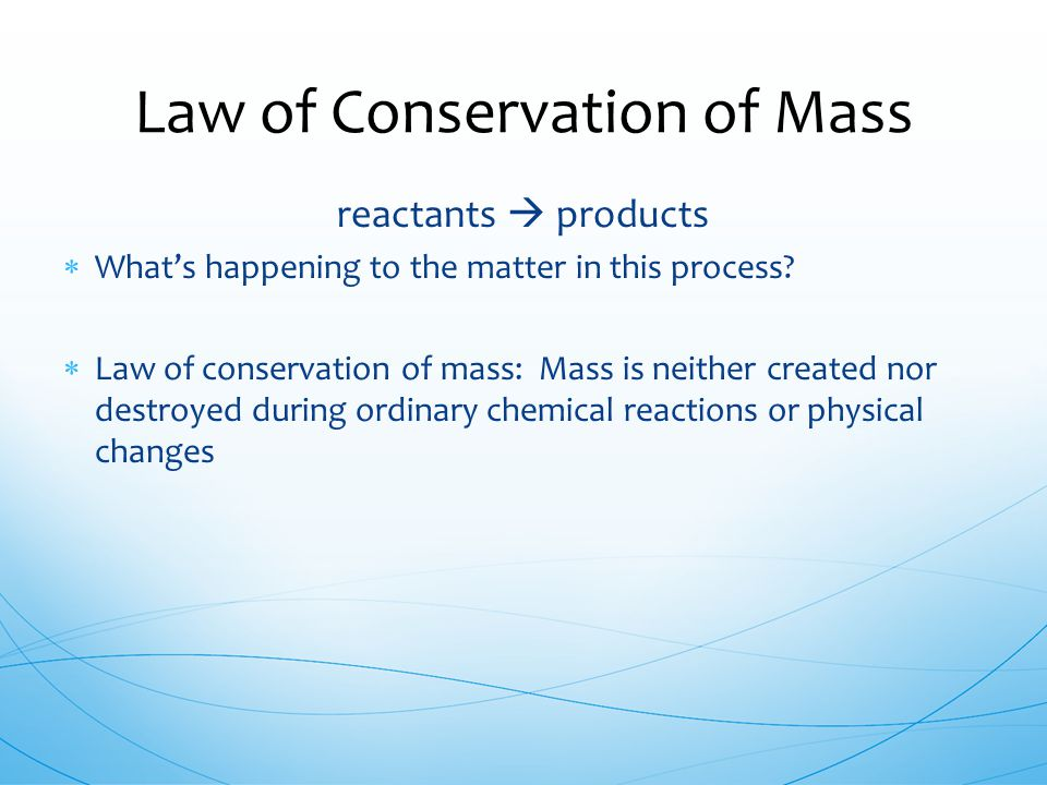 reactants  products  What's happening to the matter in this process?  Law of conservation of mass: Mass is neither created nor destroyed during ord