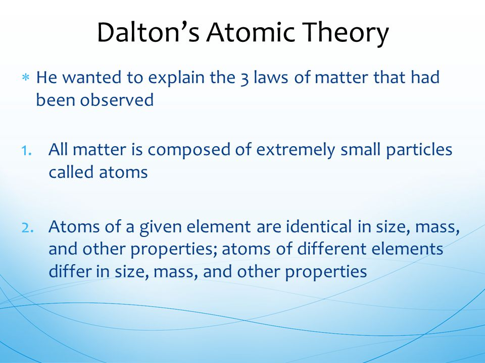  He wanted to explain the 3 laws of matter that had been observed 1.All matter is composed of extremely small particles called atoms 2.Atoms of a giv