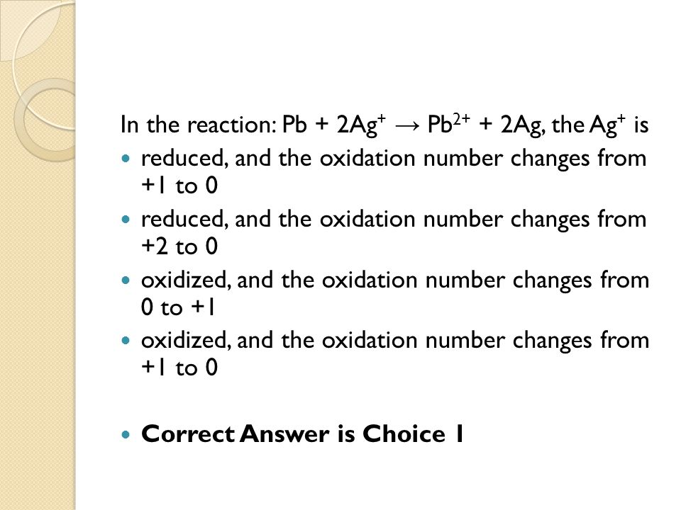 In the reaction: Pb + 2Ag + → Pb 2+ + 2Ag, the Ag + is reduced, and the oxidation number changes from +1 to 0 reduced, and the oxidation number change