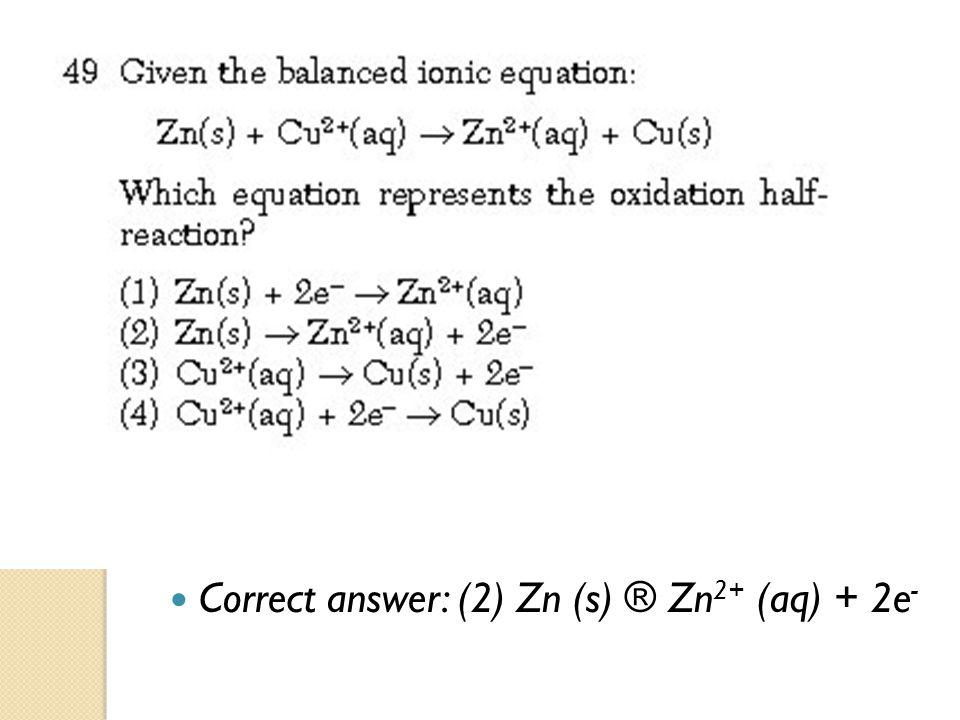 Correct answer: (2) Zn (s) ® Zn 2+ (aq) + 2e -